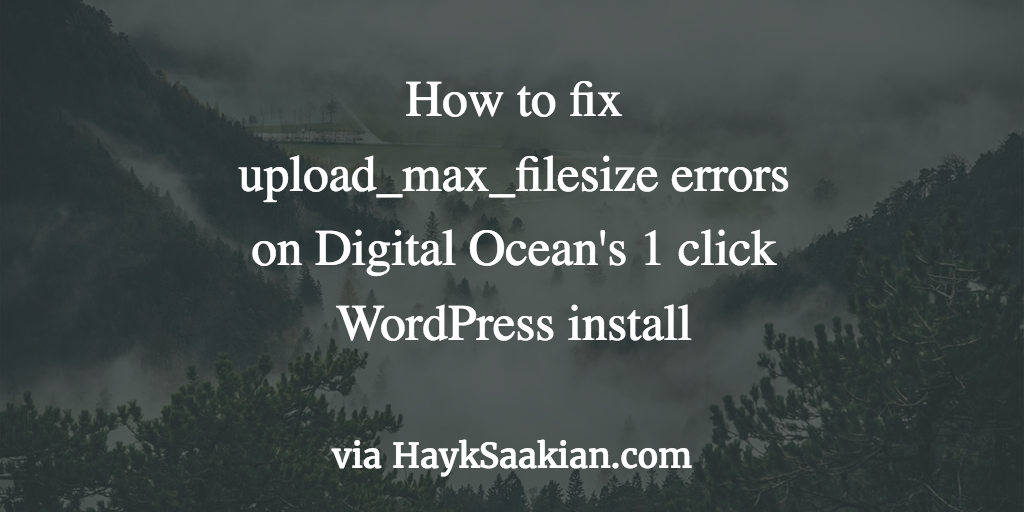 "How to fix Digital Ocean WordPress ""The uploaded file exceeds the upload_max_filesize directive in php.ini"""