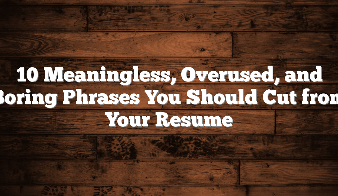 What Overused Resume Phrases >> 10 Meaningless Overused And Boring Phrases You Should Cut From