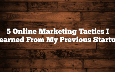 5 Online Marketing Tactics I Learned From My Previous Startup