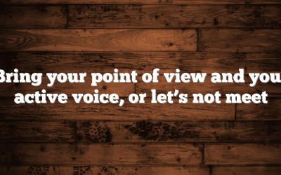 Bring your point of view and your active voice, or let's not meet