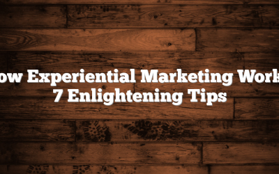 How Experiential Marketing Works: 7 Enlightening Tips