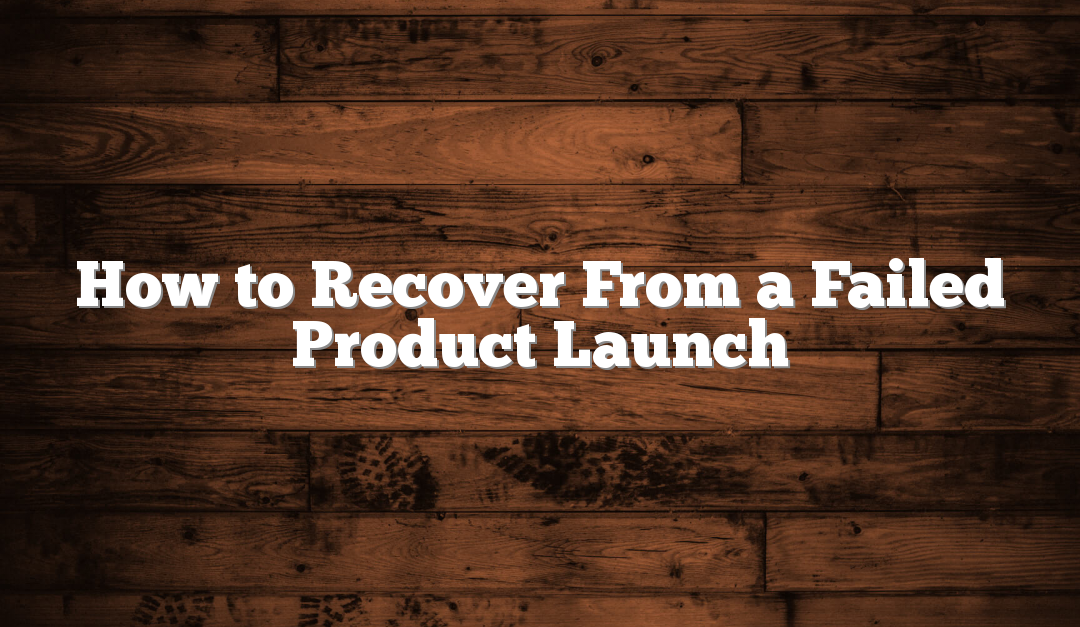 How to Recover From a Failed Product Launch