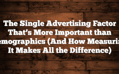 The Single Advertising Factor That's More Important than Demographics  (And How Measuring It Makes All the Difference)
