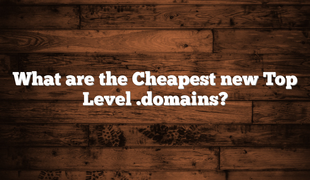 What are the Cheapest new Top Level .domains?