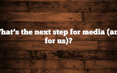 What's the next step for media (and for us)?