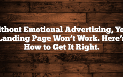 Without Emotional Advertising, Your Landing Page Won't Work. Here's How to Get It Right.