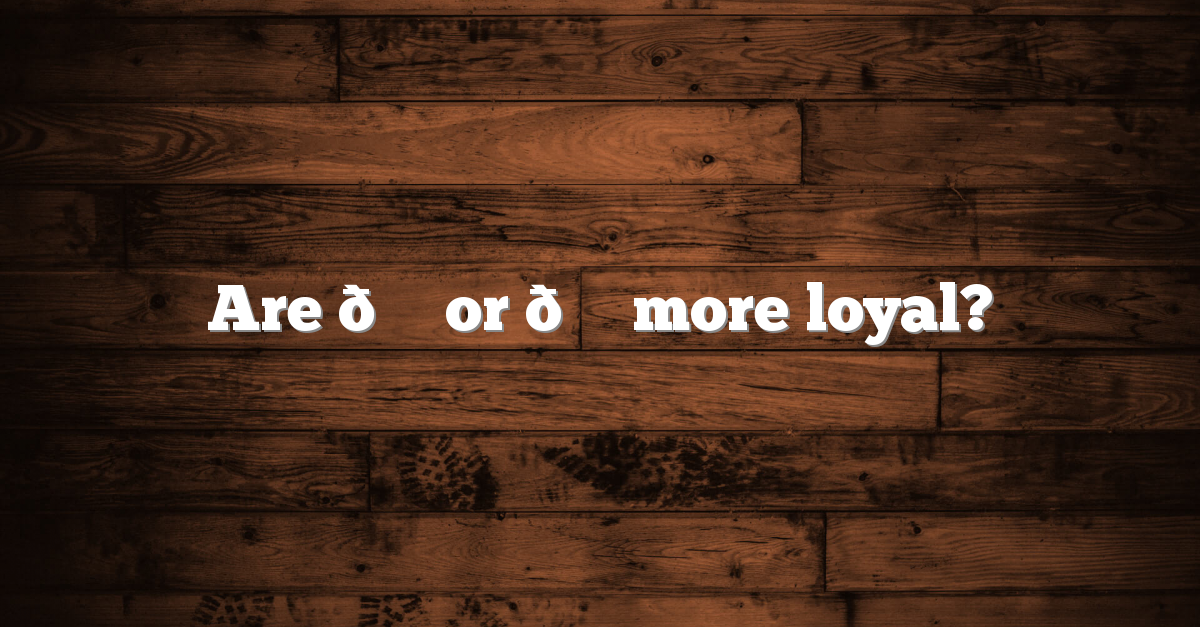 Are ? or ? more loyal?