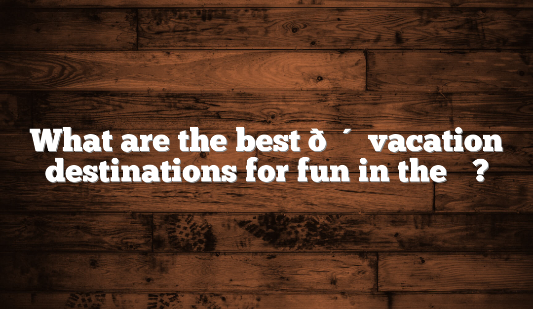 What are the best ☀️☀️☀️☀️☀️ vacation destinations for fun in the ☀️?