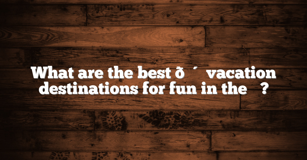 What are the best ? vacation destinations for fun in the ☀️?