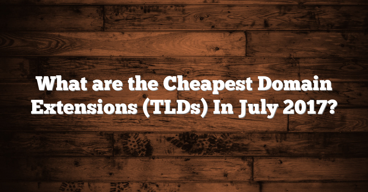 What are the Cheapest Domain Extensions (TLDs) In July 2017?