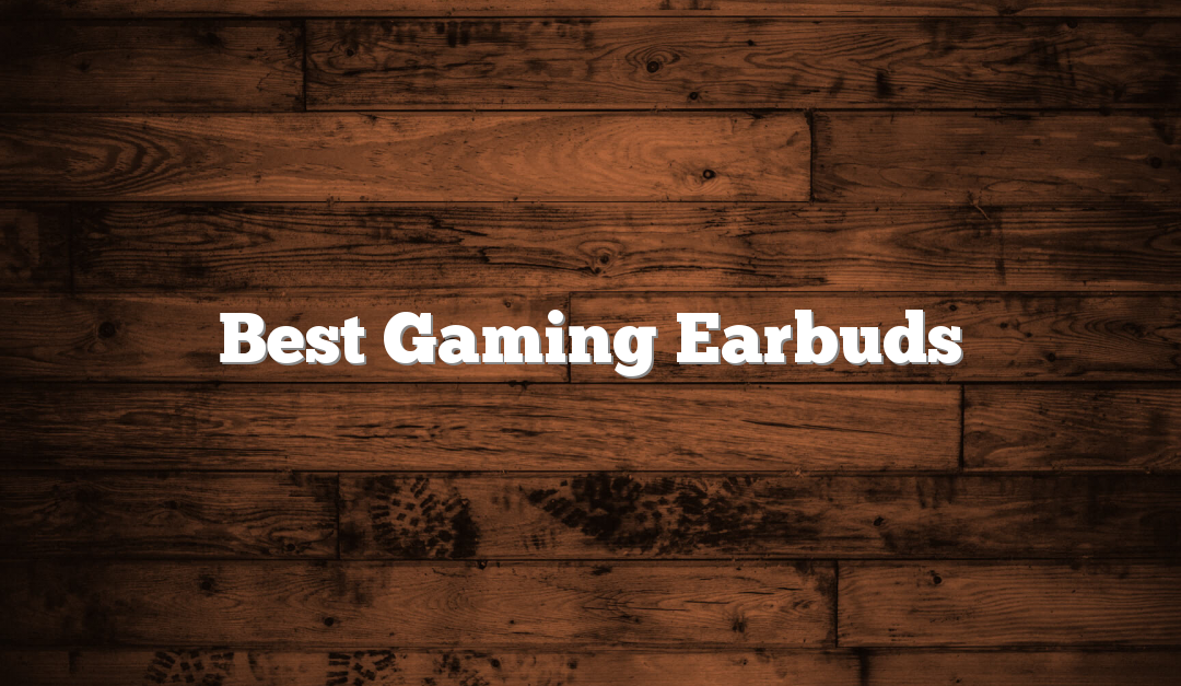 Best Gaming Earbuds in 2019 – Comprehensive Reviews of The Top Picks