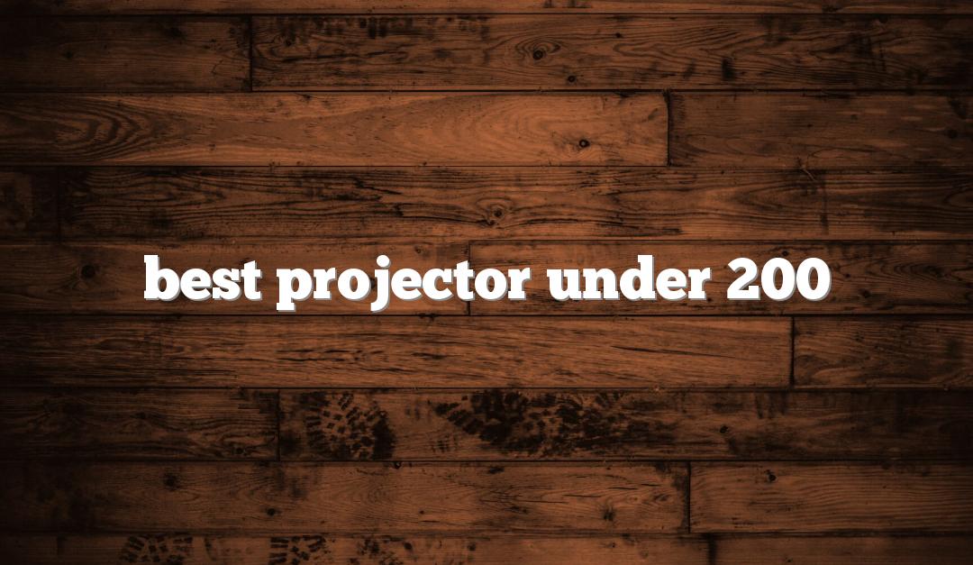 Best Projectors Under $200 – Nowadays Anyone Can Enjoy Top Projectors Under $200