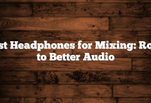 Best Headphones for Mixing: Road to Better Audio