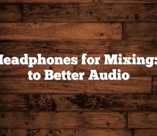 Best Headphones for Mixing: Road to Better Audio