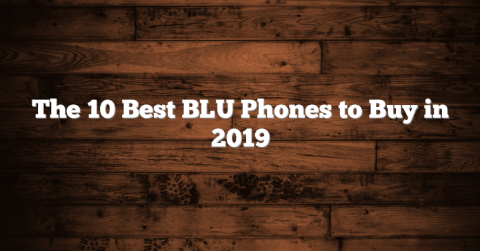 The 10 Best BLU Phones to Buy in 2019