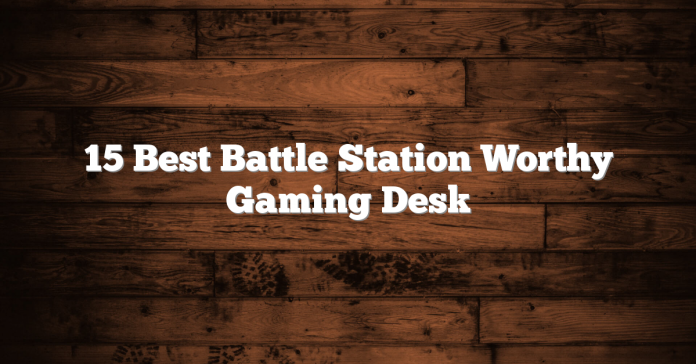 15 Best Battle Station Worthy Gaming Desk