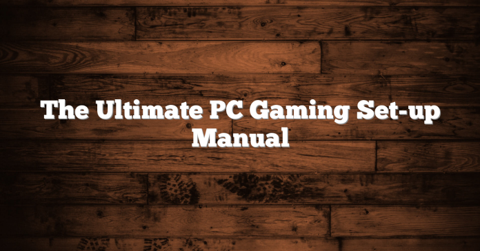 The Ultimate PC Gaming Set-up Manual