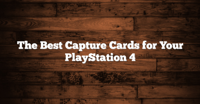 The Best Capture Cards for Your PlayStation 4