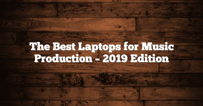 The Best Laptops for Music Production – 2019 Edition
