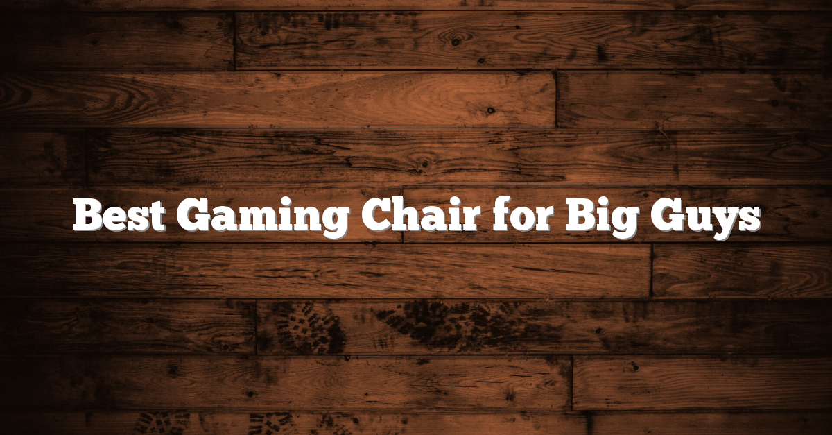 Best Gaming Chair For Big Guys Page 1 Of 0 Reviews