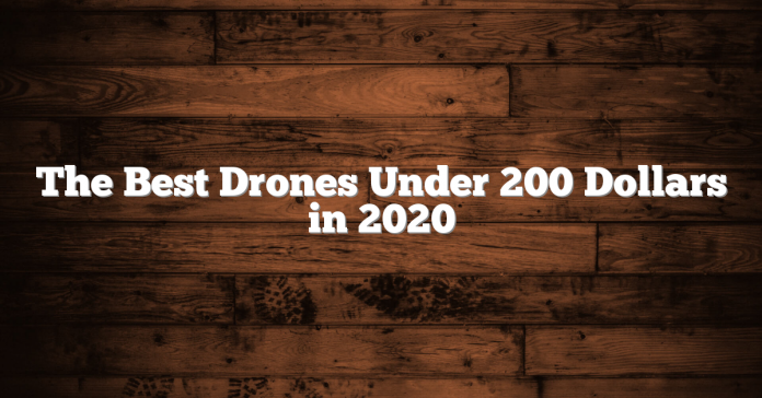 The Best Drones Under 200 Dollars in 2020