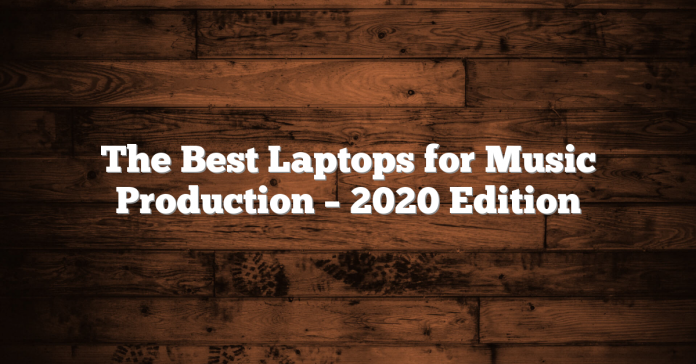 The Best Laptops for Music Production – 2020 Edition