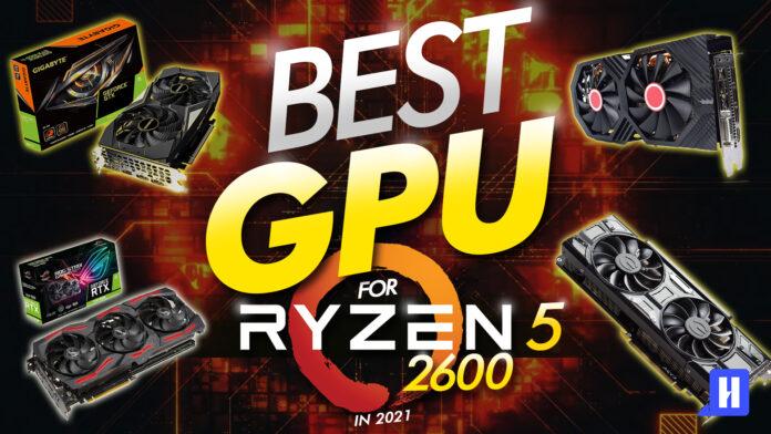 best gpu for ryzen 5 2600 in 2021